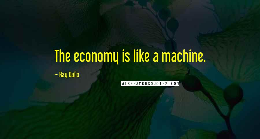 Ray Dalio quotes: The economy is like a machine.