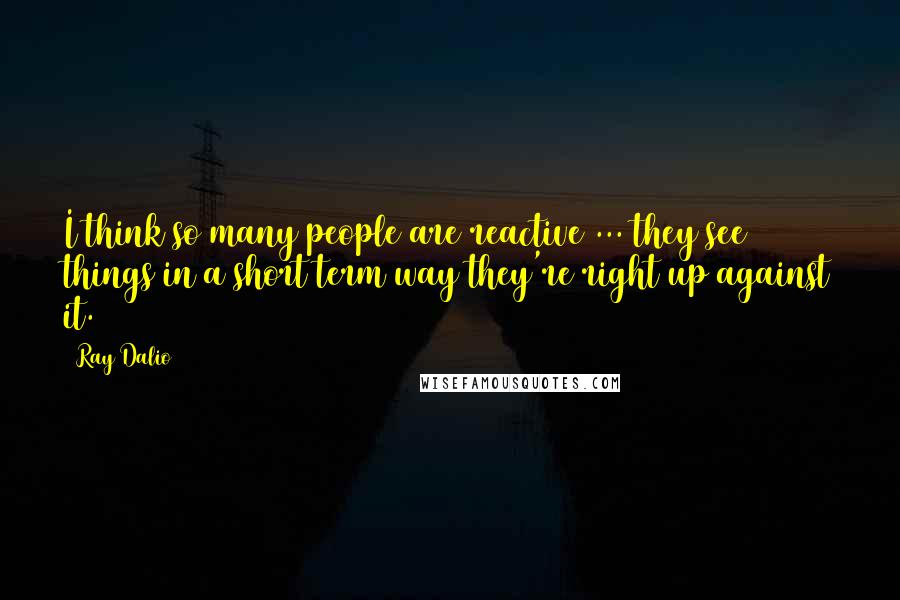 Ray Dalio quotes: I think so many people are reactive ... they see things in a short term way they're right up against it.