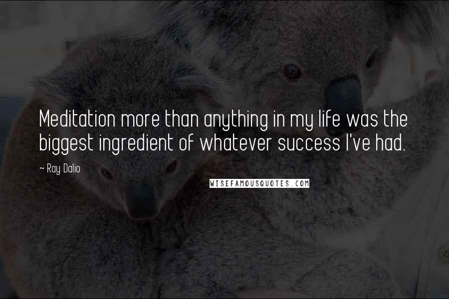 Ray Dalio quotes: Meditation more than anything in my life was the biggest ingredient of whatever success I've had.