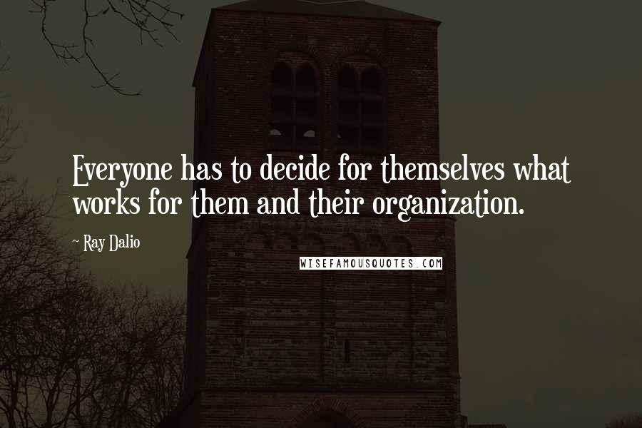 Ray Dalio quotes: Everyone has to decide for themselves what works for them and their organization.