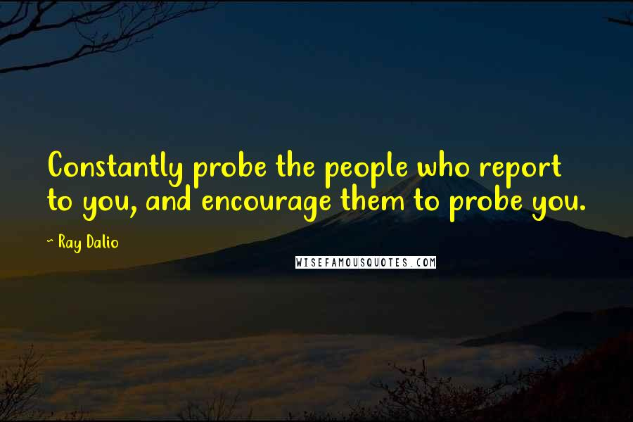 Ray Dalio quotes: Constantly probe the people who report to you, and encourage them to probe you.