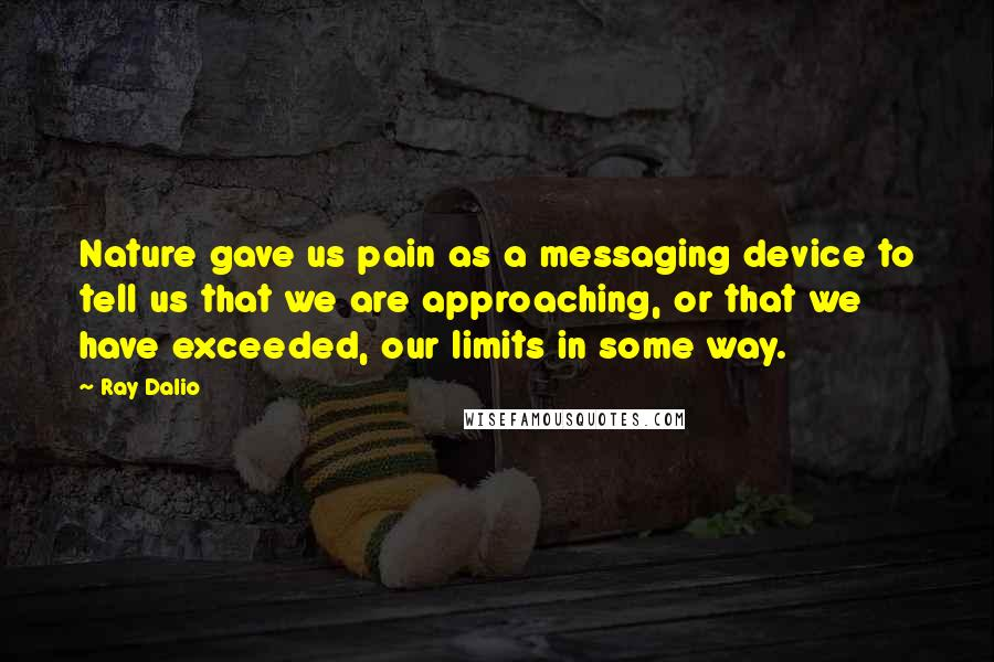 Ray Dalio quotes: Nature gave us pain as a messaging device to tell us that we are approaching, or that we have exceeded, our limits in some way.