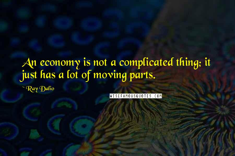 Ray Dalio quotes: An economy is not a complicated thing; it just has a lot of moving parts.