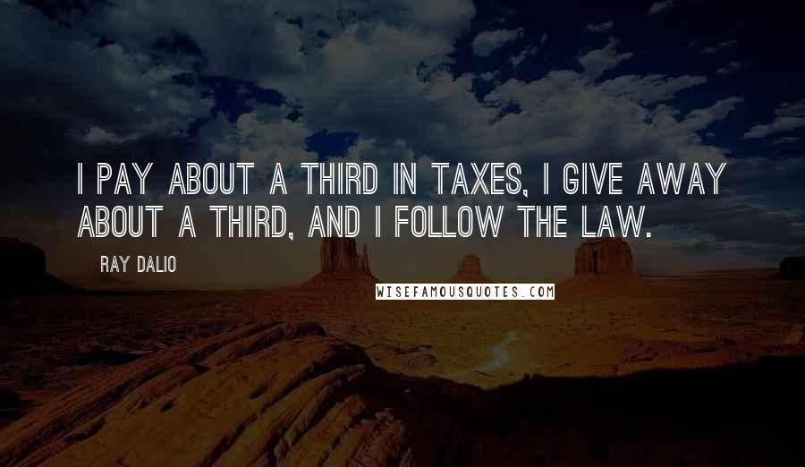Ray Dalio quotes: I pay about a third in taxes, I give away about a third, and I follow the law.