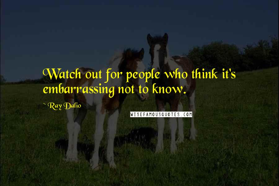 Ray Dalio quotes: Watch out for people who think it's embarrassing not to know.