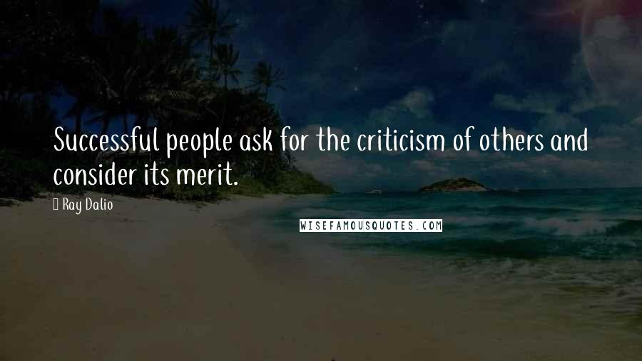 Ray Dalio quotes: Successful people ask for the criticism of others and consider its merit.