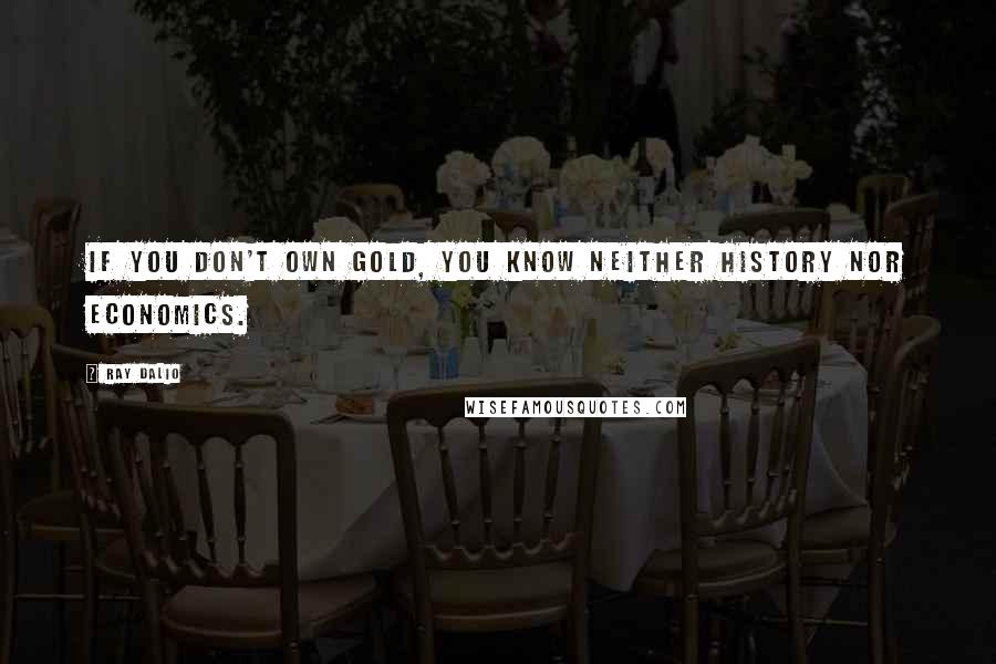 Ray Dalio quotes: If you don't own Gold, you know neither history nor economics.
