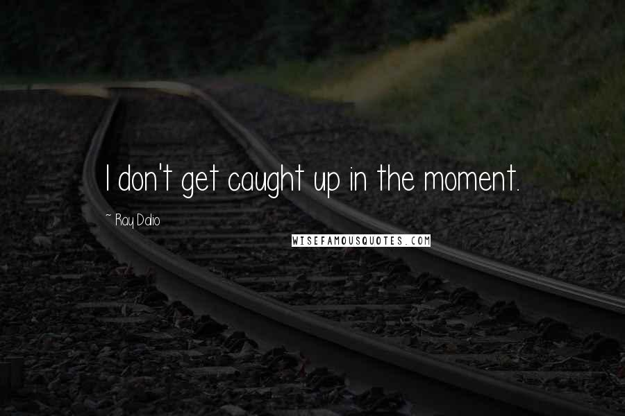 Ray Dalio quotes: I don't get caught up in the moment.