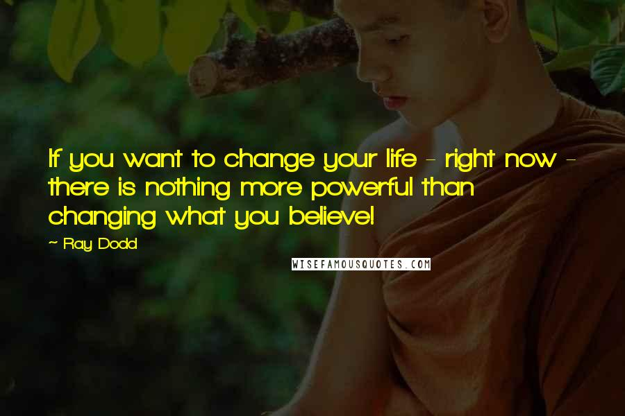 Ray Dodd quotes: If you want to change your life - right now - there is nothing more powerful than changing what you believe!