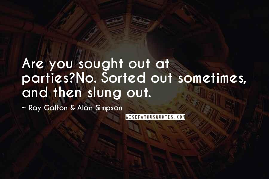 Ray Galton & Alan Simpson quotes: Are you sought out at parties?No. Sorted out sometimes, and then slung out.