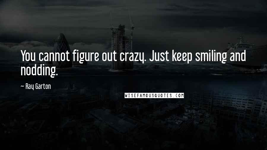 Ray Garton quotes: You cannot figure out crazy. Just keep smiling and nodding.