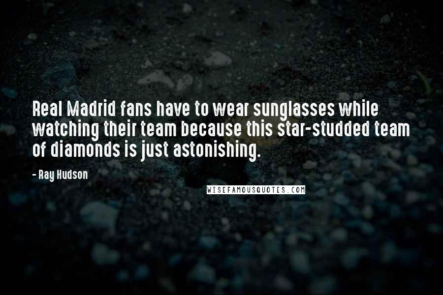 Ray Hudson quotes: Real Madrid fans have to wear sunglasses while watching their team because this star-studded team of diamonds is just astonishing.