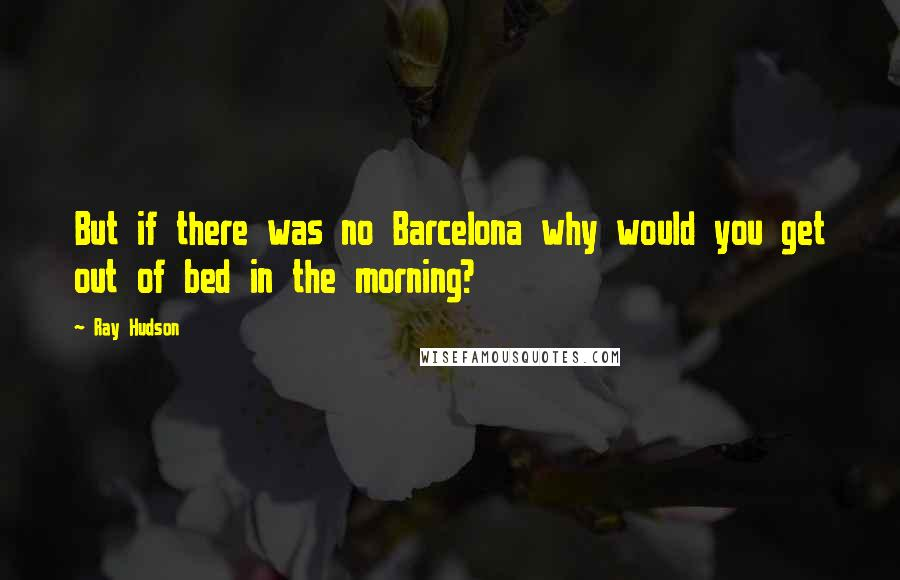 Ray Hudson quotes: But if there was no Barcelona why would you get out of bed in the morning?