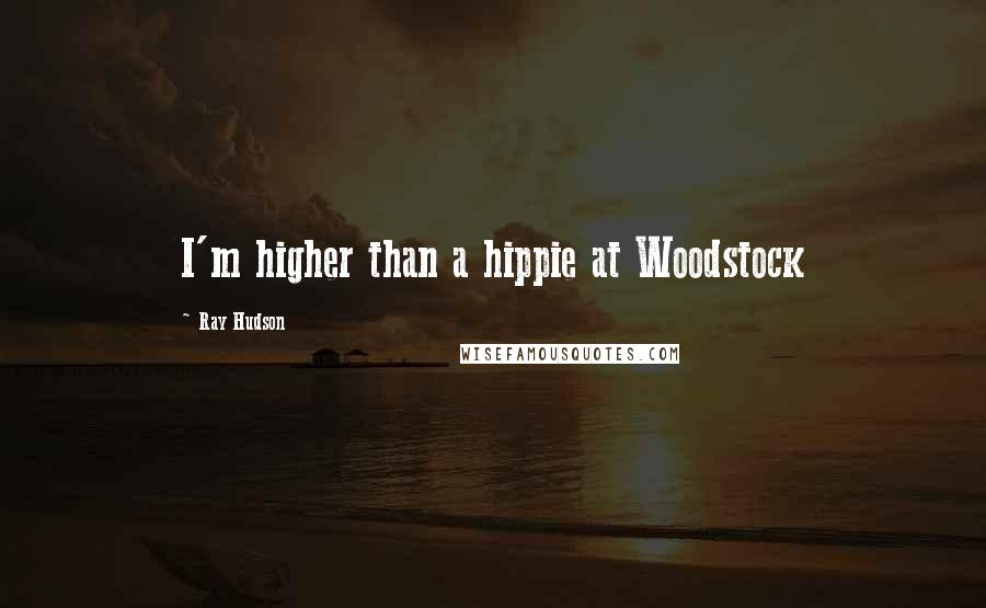 Ray Hudson quotes: I'm higher than a hippie at Woodstock
