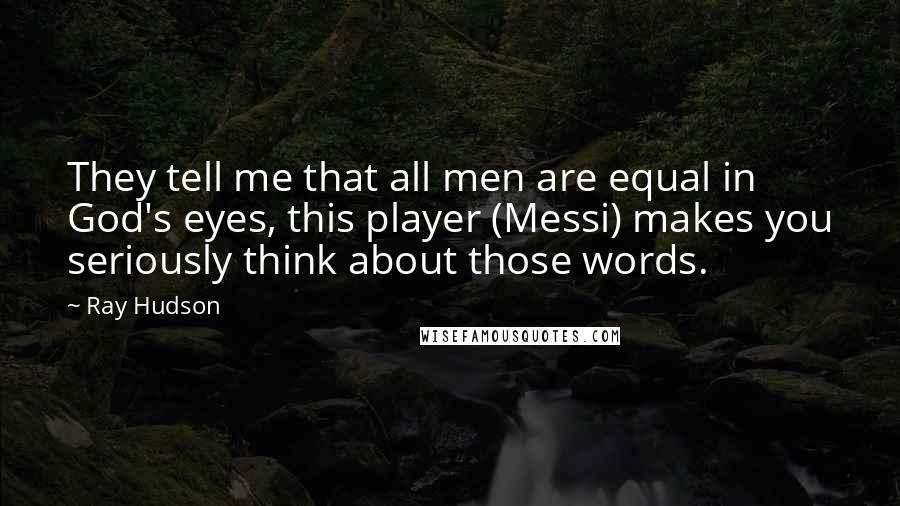 Ray Hudson quotes: They tell me that all men are equal in God's eyes, this player (Messi) makes you seriously think about those words.