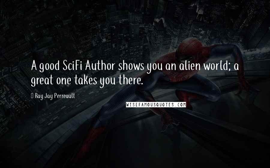 Ray Jay Perreault quotes: A good SciFi Author shows you an alien world; a great one takes you there.