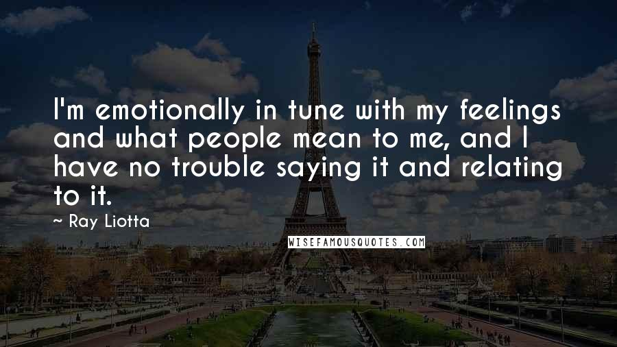 Ray Liotta quotes: I'm emotionally in tune with my feelings and what people mean to me, and I have no trouble saying it and relating to it.
