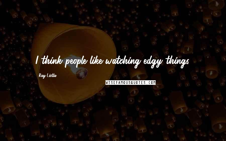 Ray Liotta quotes: I think people like watching edgy things.