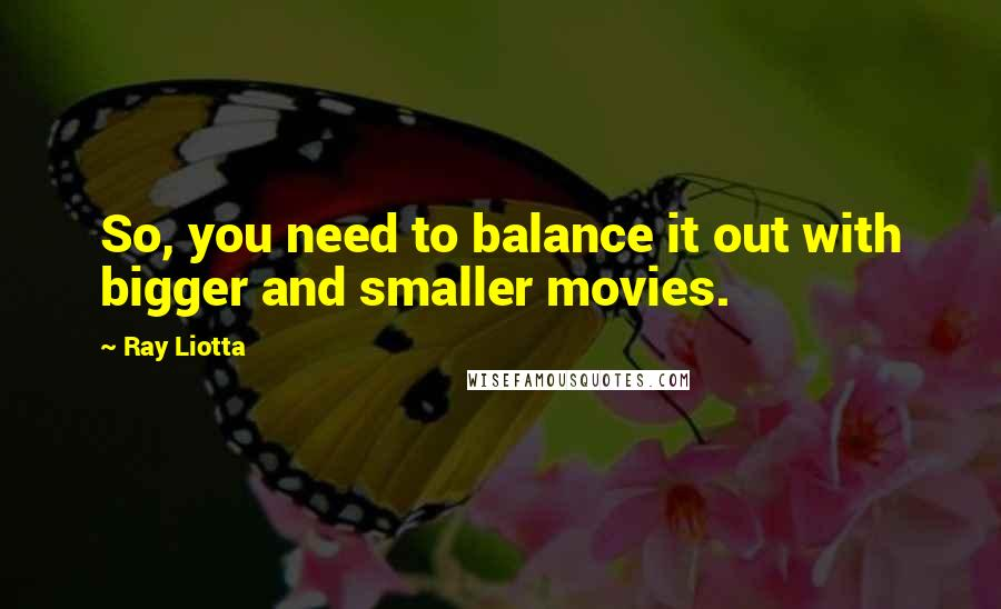 Ray Liotta quotes: So, you need to balance it out with bigger and smaller movies.
