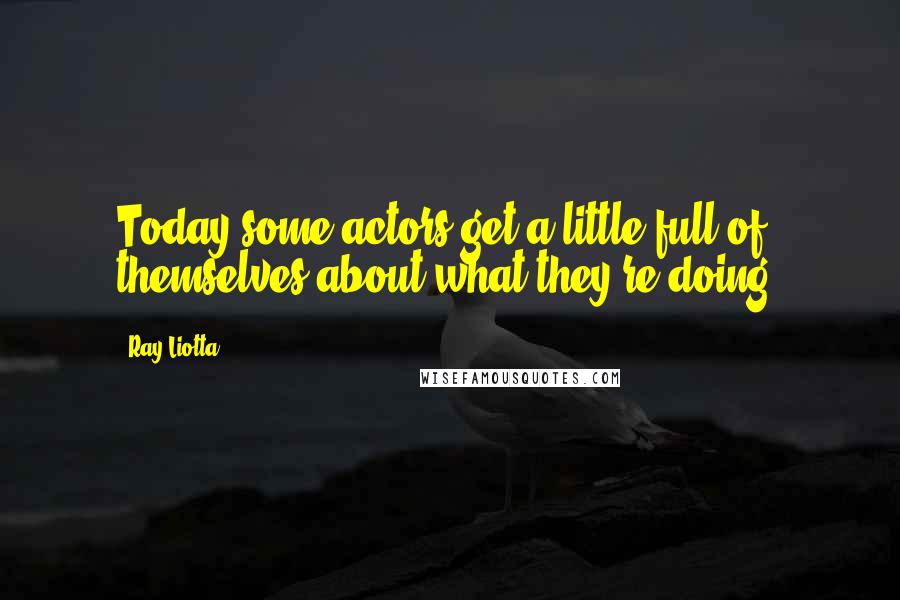 Ray Liotta quotes: Today some actors get a little full of themselves about what they're doing.