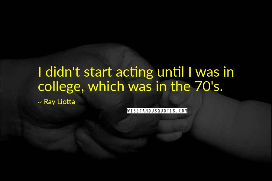 Ray Liotta quotes: I didn't start acting until I was in college, which was in the 70's.