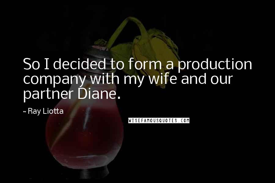 Ray Liotta quotes: So I decided to form a production company with my wife and our partner Diane.