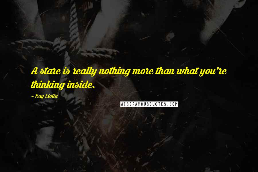 Ray Liotta quotes: A stare is really nothing more than what you're thinking inside.