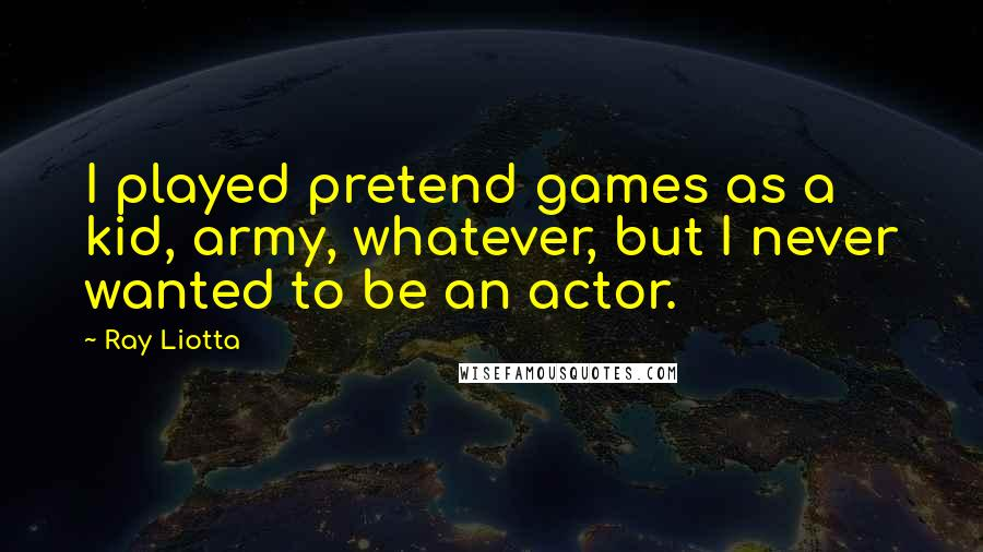 Ray Liotta quotes: I played pretend games as a kid, army, whatever, but I never wanted to be an actor.