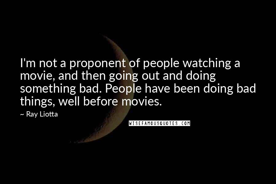 Ray Liotta quotes: I'm not a proponent of people watching a movie, and then going out and doing something bad. People have been doing bad things, well before movies.