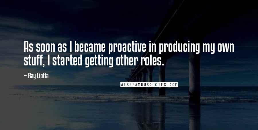 Ray Liotta quotes: As soon as I became proactive in producing my own stuff, I started getting other roles.