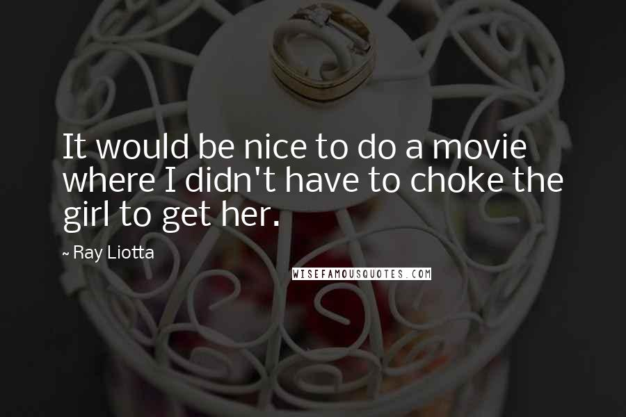 Ray Liotta quotes: It would be nice to do a movie where I didn't have to choke the girl to get her.