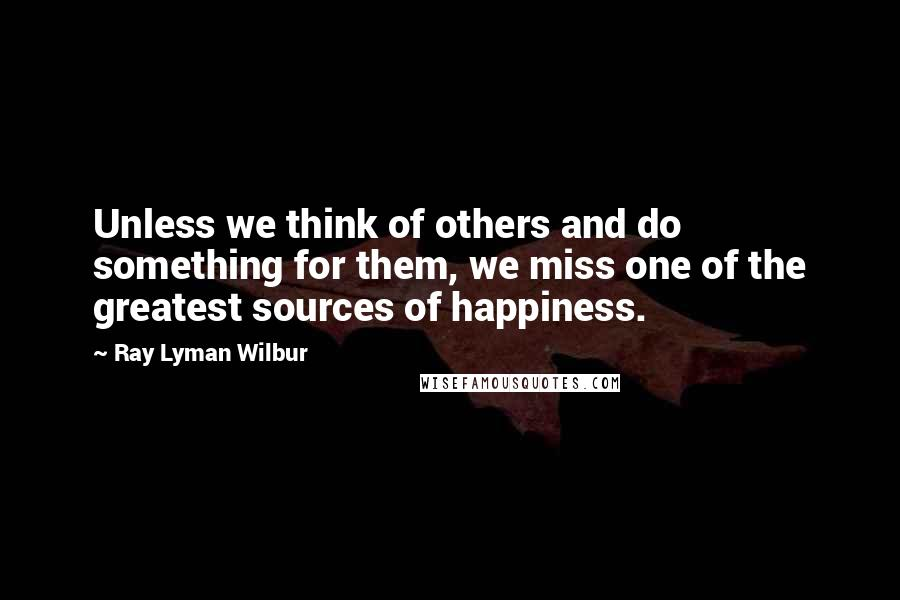 Ray Lyman Wilbur quotes: Unless we think of others and do something for them, we miss one of the greatest sources of happiness.