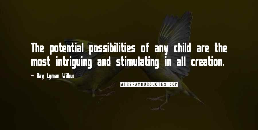 Ray Lyman Wilbur quotes: The potential possibilities of any child are the most intriguing and stimulating in all creation.
