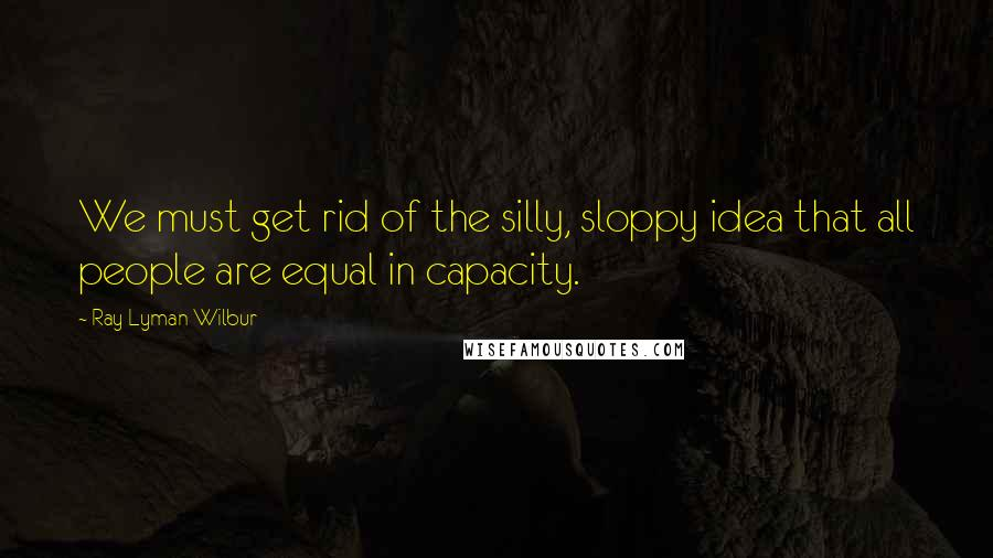 Ray Lyman Wilbur quotes: We must get rid of the silly, sloppy idea that all people are equal in capacity.