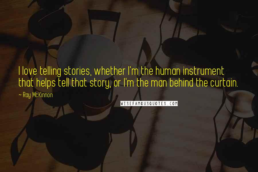 Ray McKinnon quotes: I love telling stories, whether I'm the human instrument that helps tell that story, or I'm the man behind the curtain.