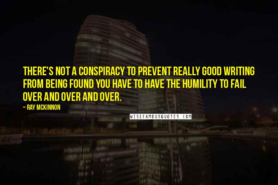 Ray McKinnon quotes: There's not a conspiracy to prevent really good writing from being found You have to have the humility to fail over and over and over.