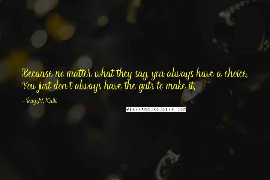 Ray N. Kuili quotes: Because no matter what they say, you always have a choice. You just don't always have the guts to make it.
