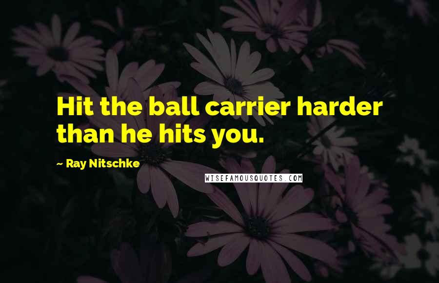 Ray Nitschke quotes: Hit the ball carrier harder than he hits you.