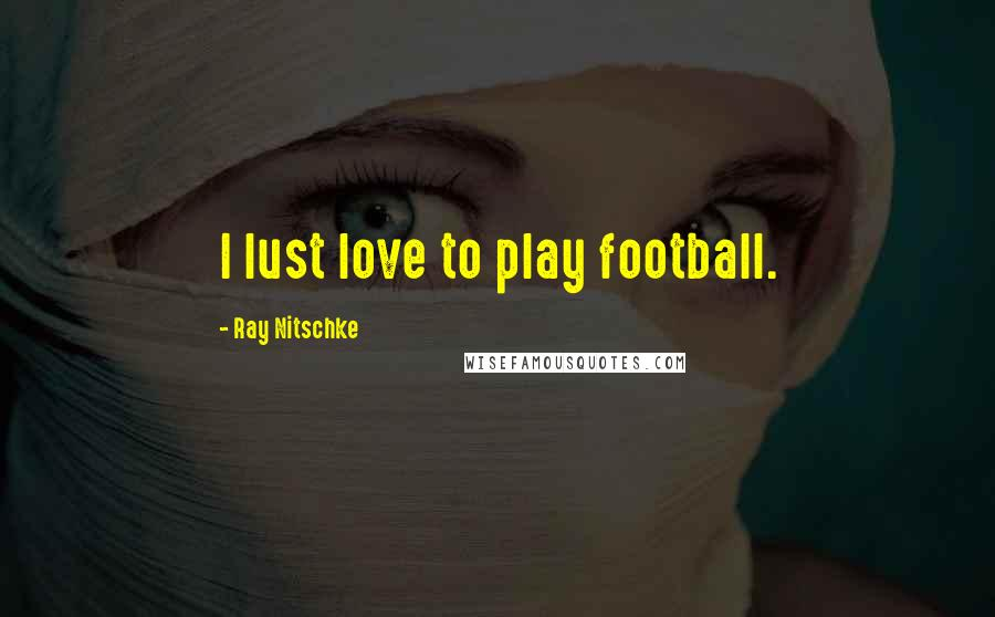 Ray Nitschke quotes: I lust love to play football.