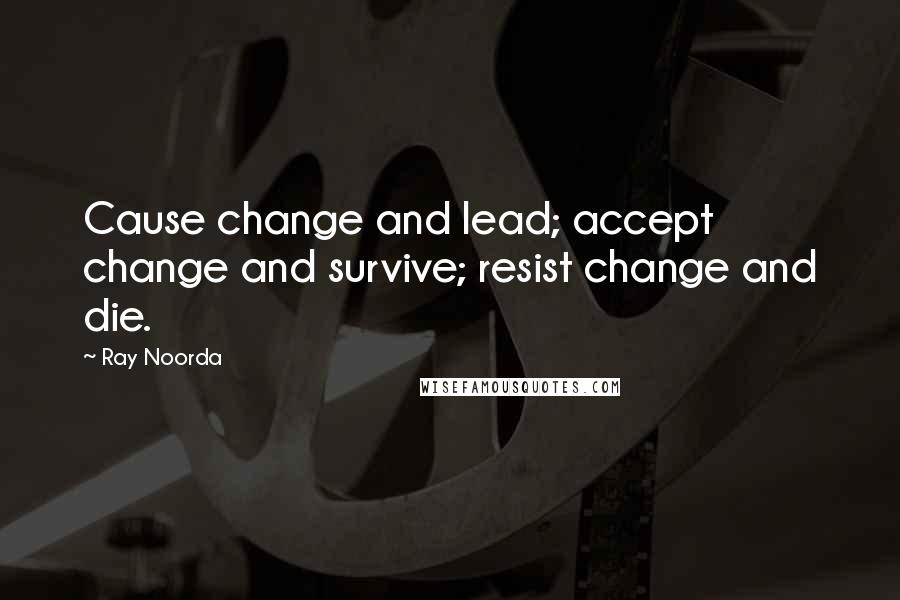 Ray Noorda quotes: Cause change and lead; accept change and survive; resist change and die.