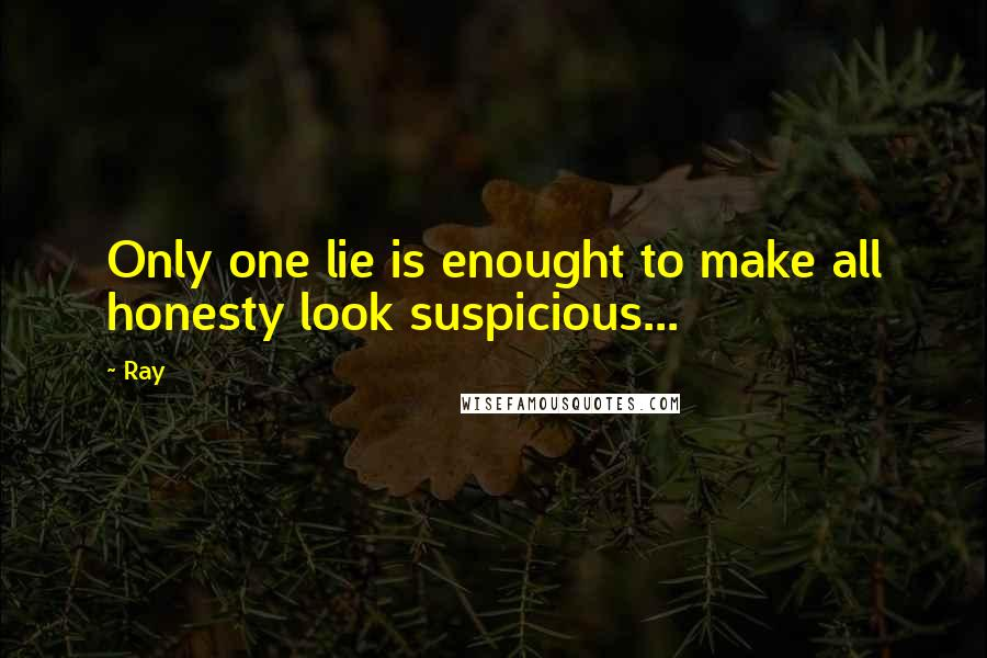 Ray quotes: Only one lie is enought to make all honesty look suspicious...