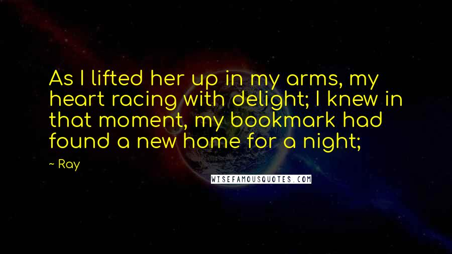 Ray quotes: As I lifted her up in my arms, my heart racing with delight; I knew in that moment, my bookmark had found a new home for a night;