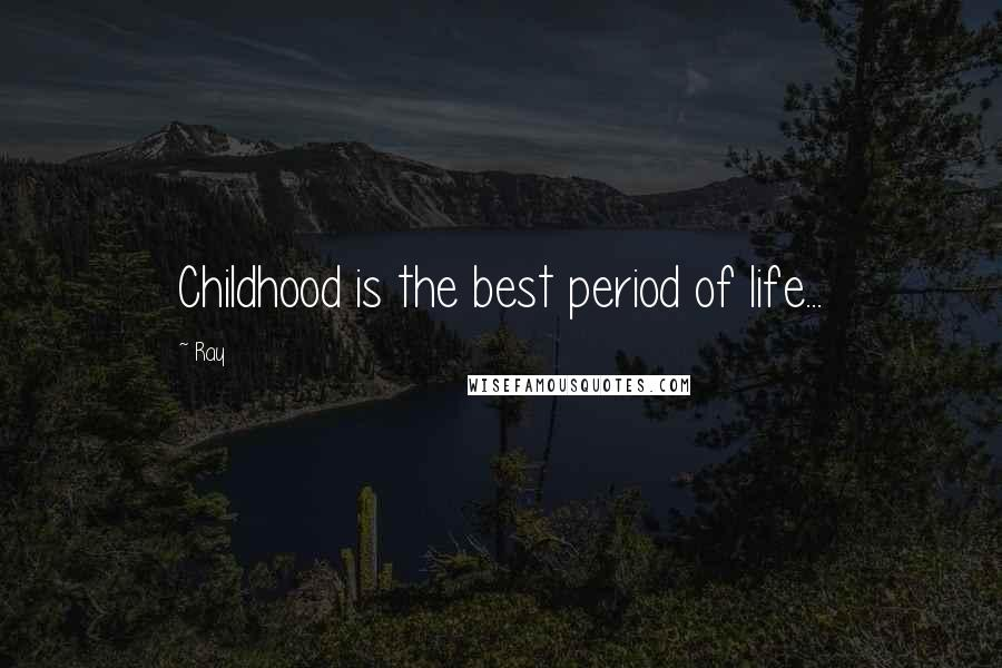 Ray quotes: Childhood is the best period of life...