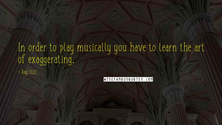 Ray Still quotes: In order to play musically you have to learn the art of exaggerating.
