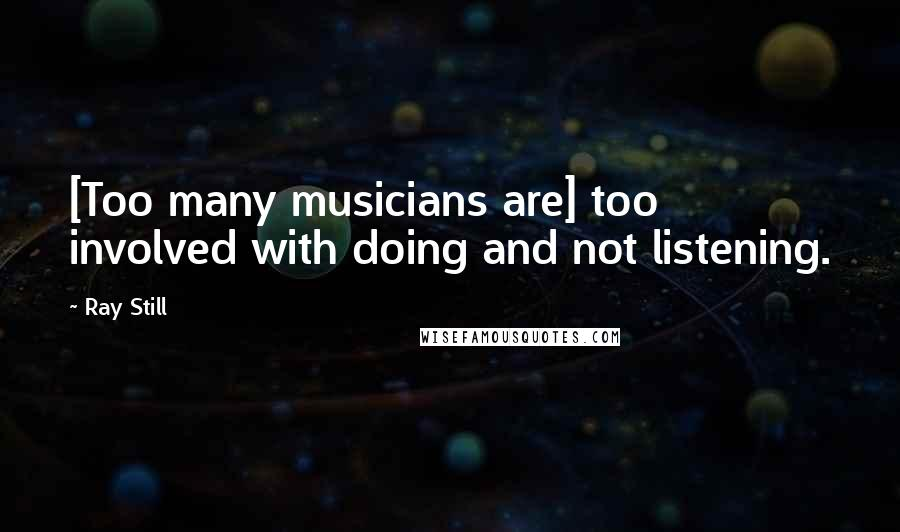 Ray Still quotes: [Too many musicians are] too involved with doing and not listening.
