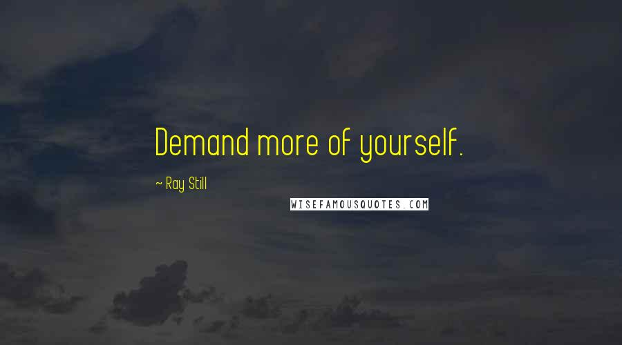 Ray Still quotes: Demand more of yourself.