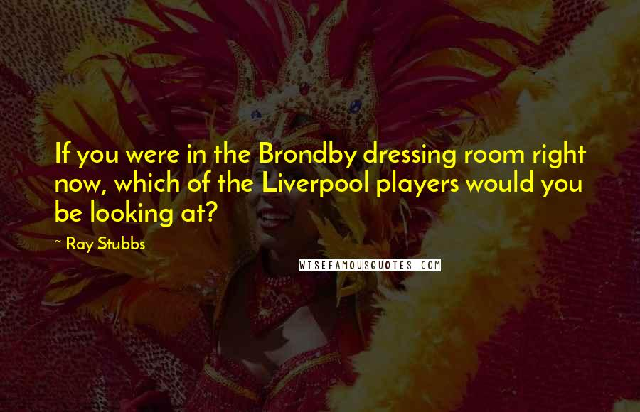 Ray Stubbs quotes: If you were in the Brondby dressing room right now, which of the Liverpool players would you be looking at?