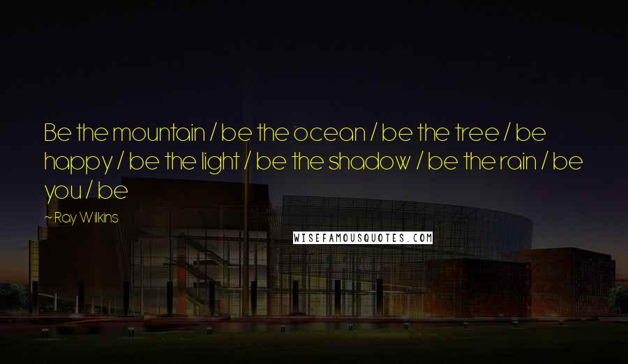 Ray Wilkins quotes: Be the mountain / be the ocean / be the tree / be happy / be the light / be the shadow / be the rain / be you /