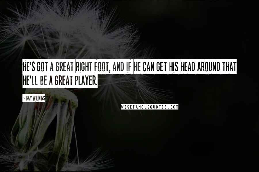 Ray Wilkins quotes: He's got a great right foot, and if he can get his head around that he'll be a great player.