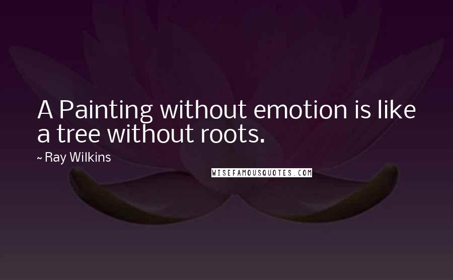Ray Wilkins quotes: A Painting without emotion is like a tree without roots.